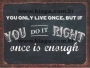 Placa Decorativa You Only Live Once, But If You do It Right Once is Enough